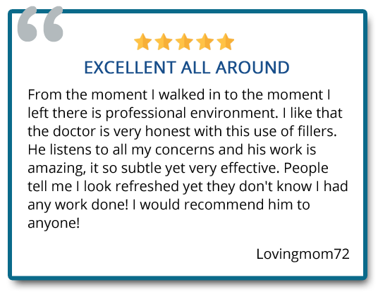 I like that the doctor is very honest with this use of fillers. He listens to all my concerns and his work is amazing, it's so subtle yet very effective. Reviewer: Lovingmom