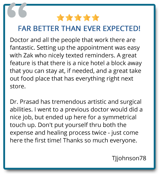 Dr. Prasad has tremendous artistic and surgical abilities. I went to previous doctor would did a nice job, but ended up here for a symmetrical touch up. Thanks so much. Reviewer: Tjjohnson78