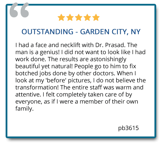 Outstanding - Garden City, NY. I had a face and necklift with Dr. Prasad. The man is a genius! I did not want to look like I had work done. The results are astonishingly beautiful yet natural! Reviewer: pb3615