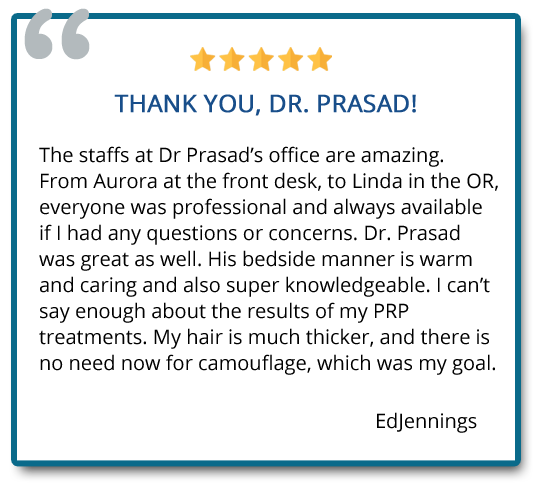 I can't say enough about the results of my PRP treatments. My hair is much thicker, and there is no need now for camouflage, which was my goal. Reviewers: Edjennings