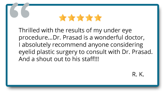 Thrilled with the results of my under eye procedure. Dr. Prasad is a wonderful doctor, I absolutely recommend anyone considering eyelid plastic surgery to consult with Dr. Prasad. Reviewer: R.K.