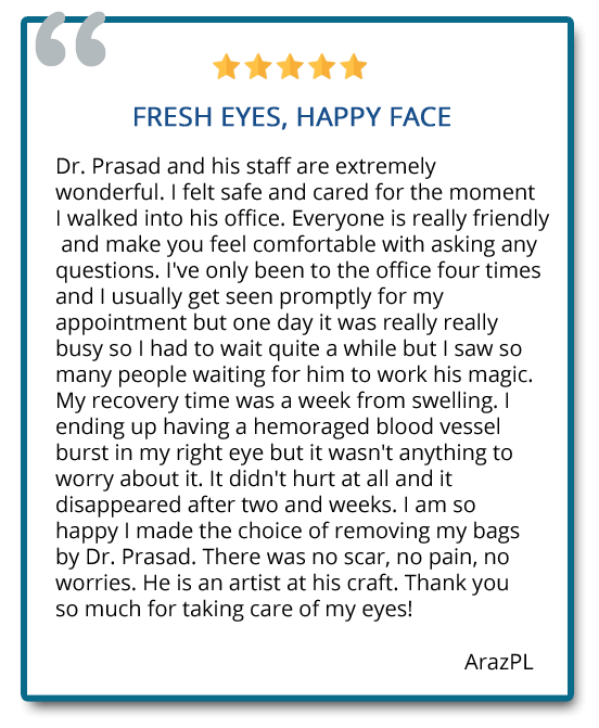 Fresh eyes, happy face. I am so happy I made the choice of removing my bags by Dr. Prasad. There was no scar, no pain, no worries. He is an artist at his craft. Reviewer: ArazPL