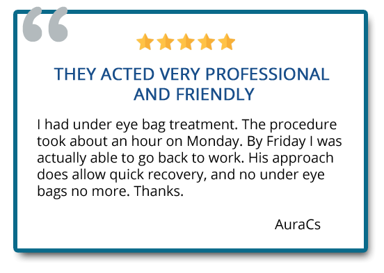 They acted very professional and friendly. His approach does allow quick recovery, and no under eye bags no more. Thanks. Reviewer: AuraCs