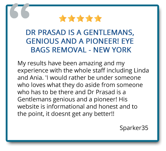 Dr. Prasad is a gentleman, genius, and a pioneer! Eye bags removal – new york. My results have been amazing and my experience with the whole staff including Linda and Ania. Reviewer: Sparker35