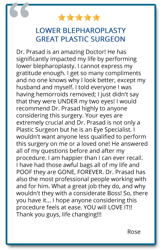 Dr. Prasad is an amazing Doctor! He has significantly impacted my life performing lower blepharoplasty. I am happier than I can ever recall. Reviewer: Rose