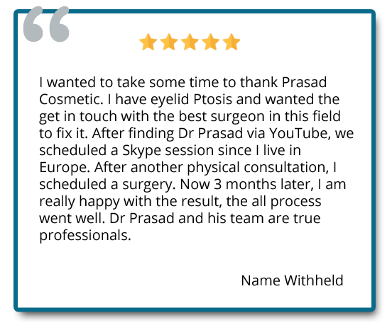 I have eyelid Ptosis and wanted the get in touch with the best surgeon in this field to fix it. Now 3 months later, I am really happy with the result, the all process went well. Dr. Prasad and his team are true professionals. Reviewer: name withheld