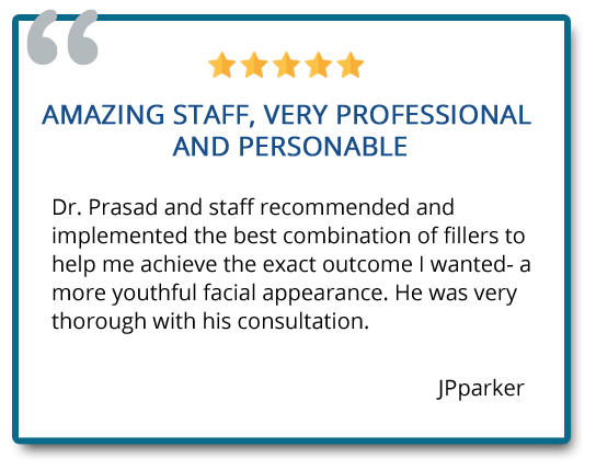 Dr. Prasad and staff recommended and implemented the best combination of fillers to help me achieve the exact outcome I wanted – a more youthful facial appearance. Reviewer: JPparker