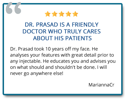 Dr. Prasad took 10 years off my face. He analyses your features with great detail prior to any injectable. Reviewer: MariannaCr