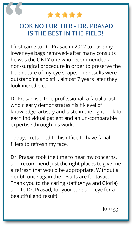 I first came to Dr. Prasad in 2012 to have my lower eye bags removed. The results were outstanding and still, almost 7 yrs later they look incredible. Today, I returned to his office to have facial fillers and without a doubt, once again the results are fantastic. Reviewer: jonzgg