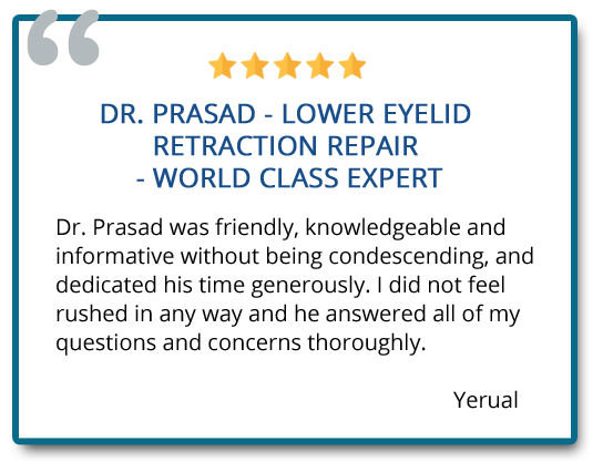 Dr. Prasad – lower eyelid retraction repair – world class expert. I did not feel rushed in any way and he answered all of my questions and concerns thoroughly. Reviewer: Yerual